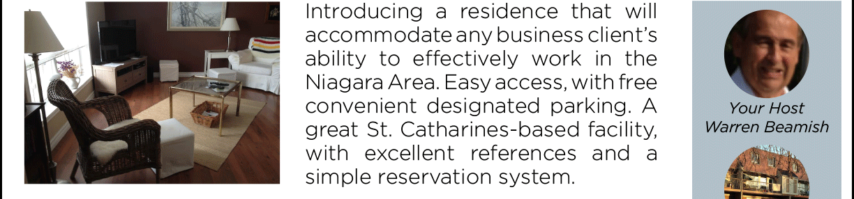 Introducing a residence that will accommodate any business client's ability to effectively work in the Niagara Area. Easy access, with free convenient designated parking. A great St. Catharines-based facility, with excellent references and a simple reservation system. Your host: Warren Beamish, Apartment #26, 246 Lakeshore Rd., St. Catharines.