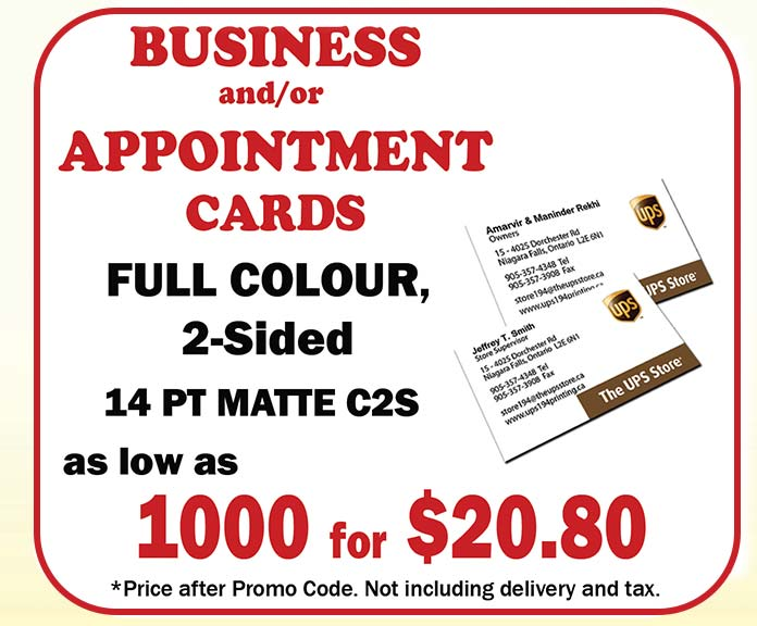 Business and/or Appointment Cards - Full Colour, 2-Sided, 13 pt Matte CS2, as low as 1000 for $20.80*  Price after promo code. Not including delivery and tax.