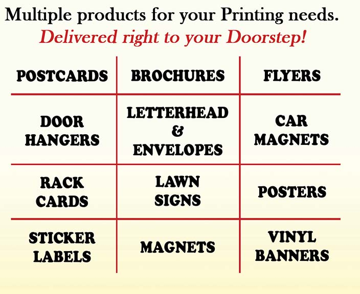 Multiple products for your Printing needs. Delivered right to your doorstep1  Postcards - Brochures - Flyers - Door Hangers - Letterhead and Envelopes - Car Magnets - Rack Cards - Lawn Signs - Posters - Sticker Labels - Magnets - Vinyl Banners