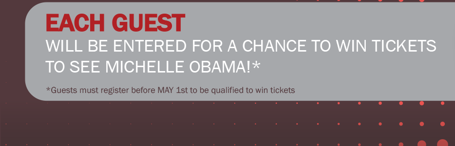 Each guest will be entered for a chance to win tickets to see Michelle Obama!* . *Guests must register before MAY 1st to be qualified to win tickets