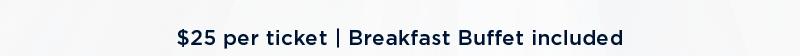 $25 per ticket   Breakfast Buffet included