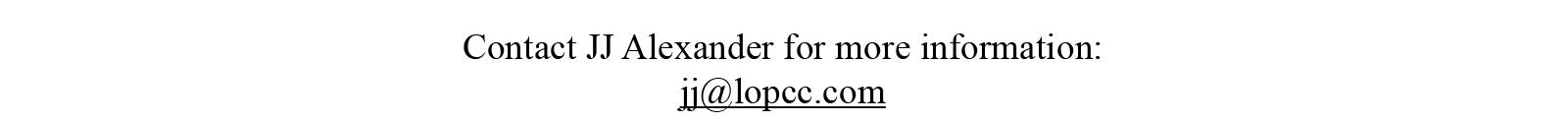 Contact JJ Alexander for more information: jj@lopcc.com