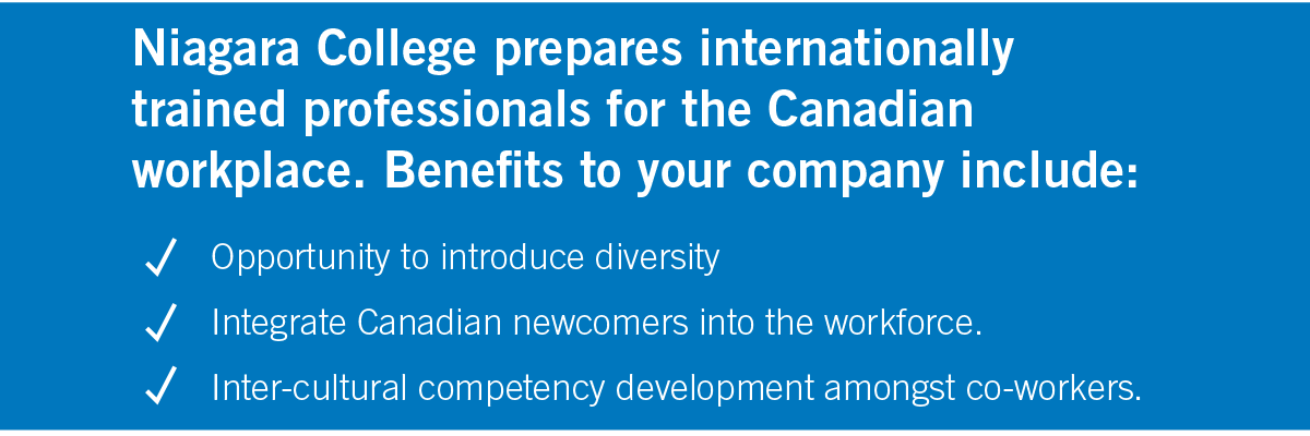 Niagara College prepares internationally trained professionals for the Canadian workplace. Benefits to your company include: • Opportunity to introduce diversity • Integrate Canadian newcomers into the workforce • Inter-cultural competency development amongst co-workers