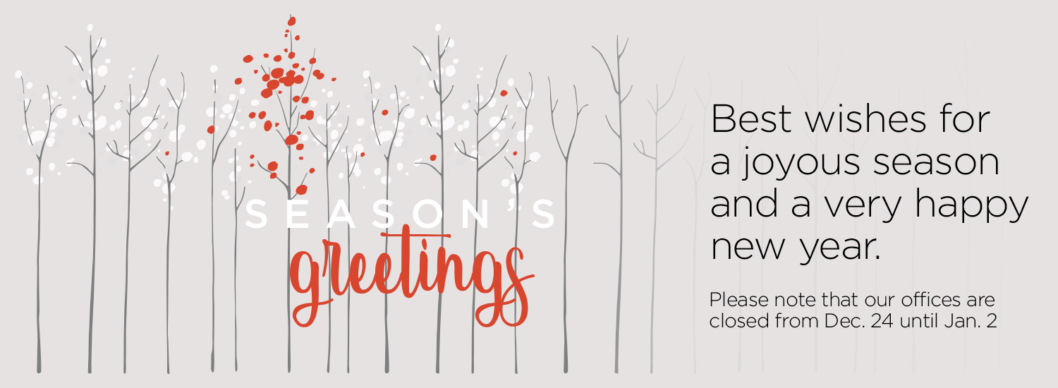 Seasons Greetings - Best wishes for a joyous season and a very happy new year. Please note that our offices are closed from December 24 until January 2.
