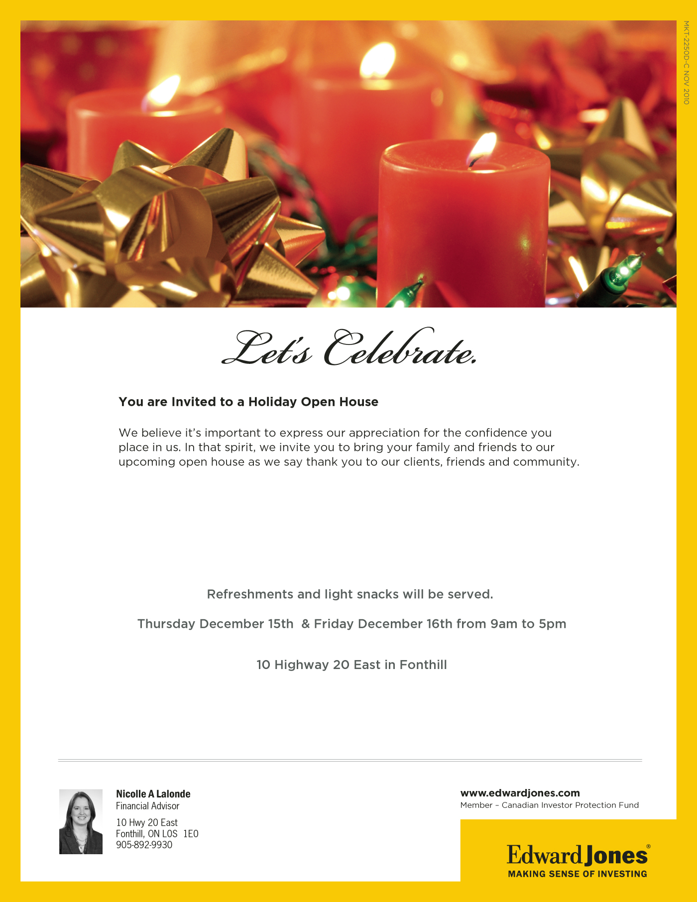 Let's Celebrate.  You are Invited to a Holiday Open House  We believe it's important to express our appreciation for the confidence you place in us. In that spirit, we invite you to bring your family and friends to our upcoming open house as we say thank you to our clients, friends and community.  Refreshments and light snacks will be served.  Thursday December 15th & Friday December 16th from 9am to 5pm  10 Highway 20 East in Fonthill   Nicolle A Lalonde Financial Advisor 10 Hwy 20 East Fonthill, ON L0S 1E0 905-892-9930  www.edwardjones.com Member – Canadian Investor Protection Fund